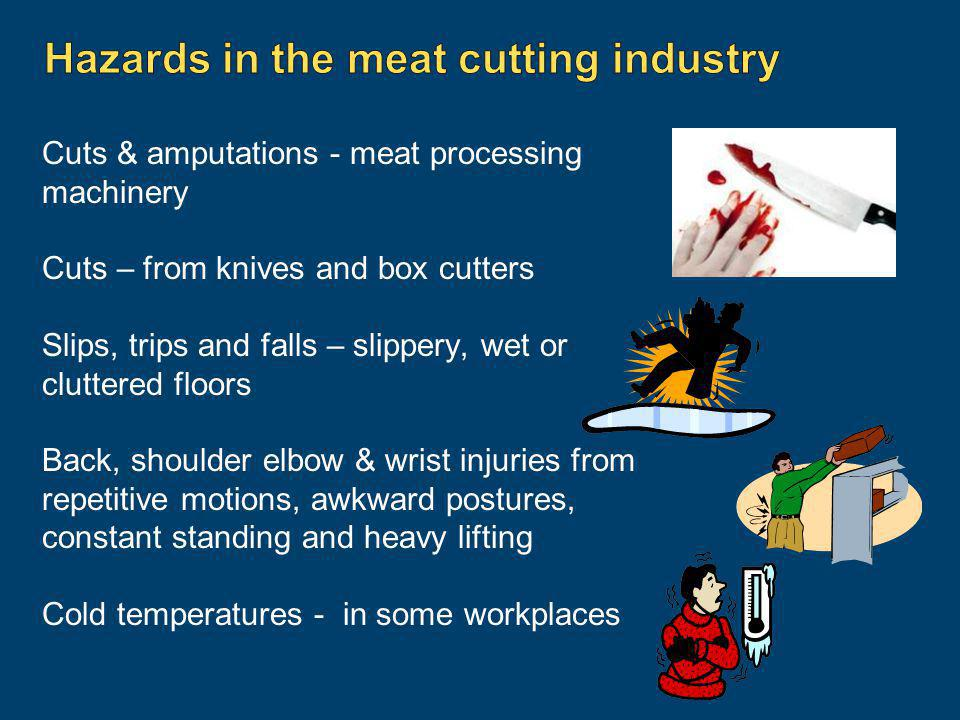 Cuts & amputations - meat processing machinery Cuts – from knives and box cutters Slips, trips and falls – slippery, wet or cluttered floors Back, sho