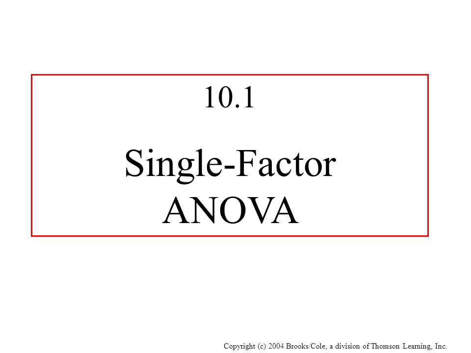 Copyright (c) 2004 Brooks/Cole, a division of Thomson Learning, Inc. 10.1 Single-Factor ANOVA