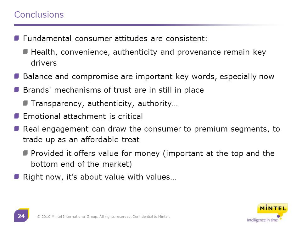 24 © 2010 Mintel International Group. All rights reserved. Confidential to Mintel. Conclusions Fundamental consumer attitudes are consistent: Health,