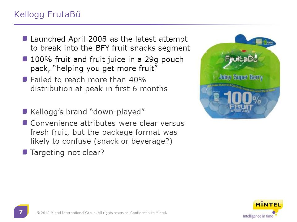 7 © 2010 Mintel International Group. All rights reserved. Confidential to Mintel. Kellogg FrutaBü Launched April 2008 as the latest attempt to break i