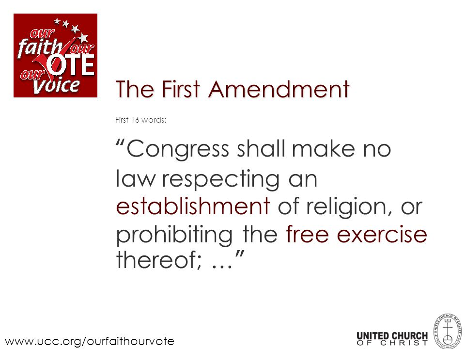 The First Amendment First 16 words: Congress shall make no law respecting an establishment of religion, or prohibiting the free exercise thereof; … www.ucc.org/ourfaithourvote