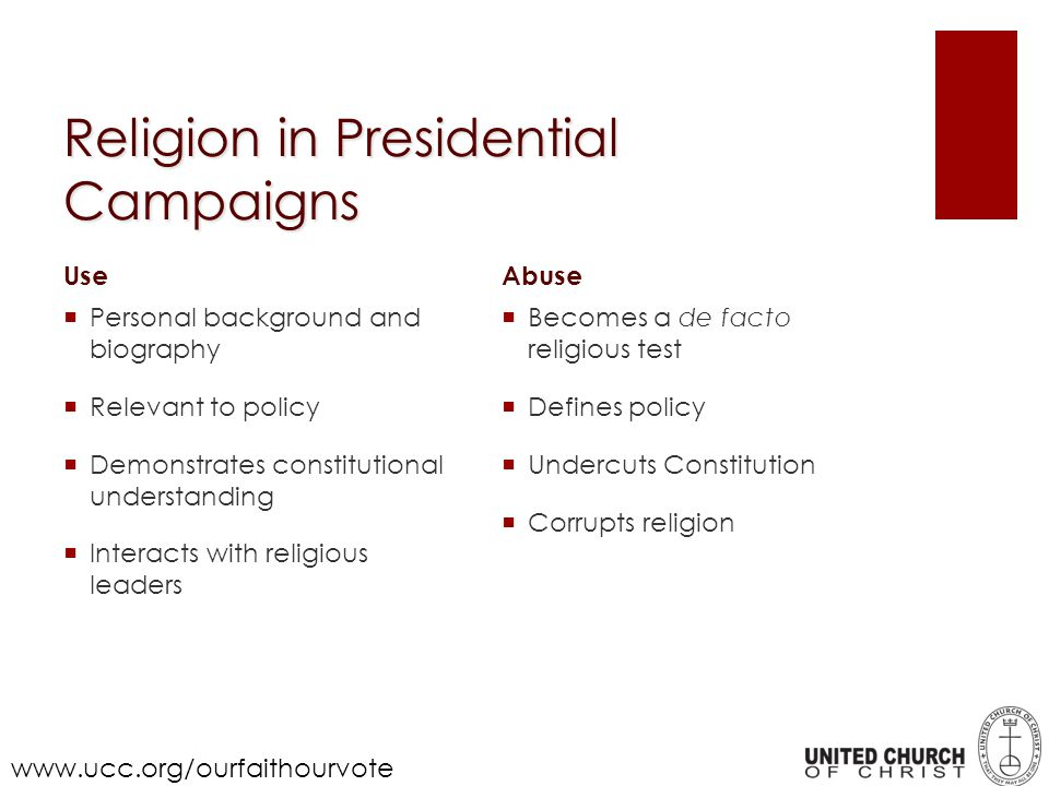 Religion in Presidential Campaigns Abuse Becomes a de facto religious test Defines policy Undercuts Constitution Corrupts religion Use Personal background and biography Relevant to policy Demonstrates constitutional understanding Interacts with religious leaders www.ucc.org/ourfaithourvote