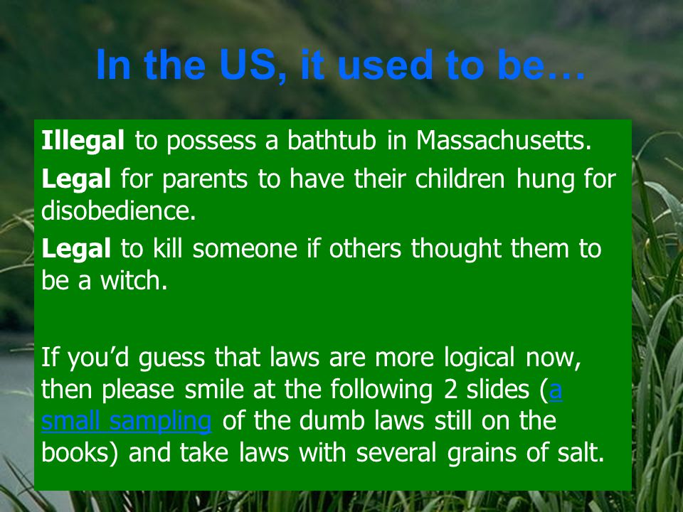 In the US, it used to be… Illegal to possess a bathtub in Massachusetts.