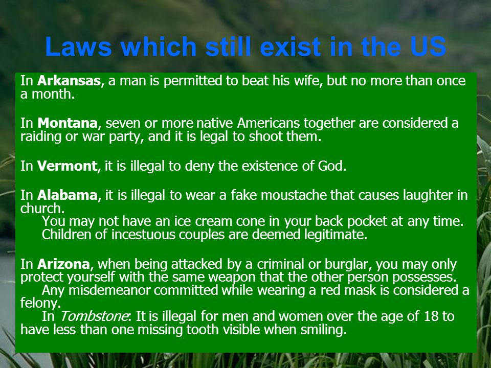 Laws which still exist in the US In Arkansas, a man is permitted to beat his wife, but no more than once a month.