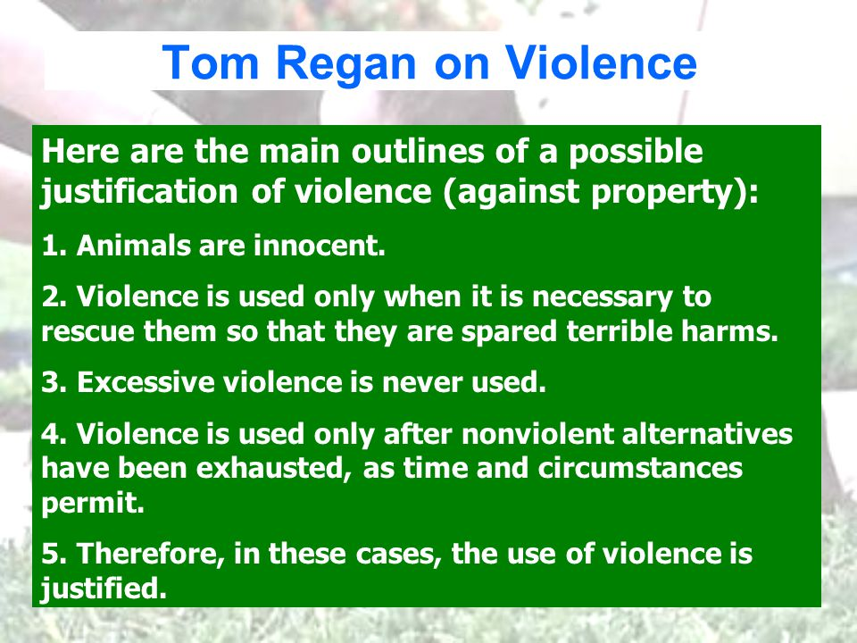 Tom Regan on Violence Here are the main outlines of a possible justification of violence (against property): 1.