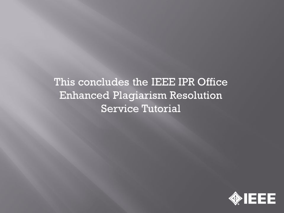 This concludes the IEEE IPR Office Enhanced Plagiarism Resolution Service Tutorial