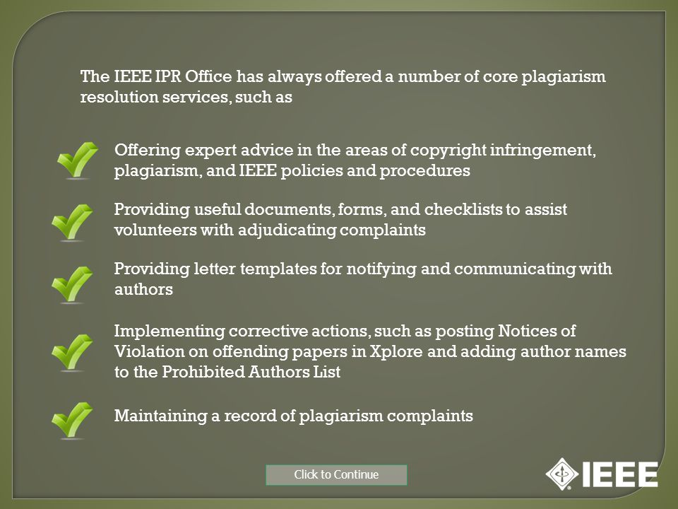The IEEE IPR Office has always offered a number of core plagiarism resolution services, such as Maintaining a record of plagiarism complaints Offering expert advice in the areas of copyright infringement, plagiarism, and IEEE policies and procedures Providing letter templates for notifying and communicating with authors Providing useful documents, forms, and checklists to assist volunteers with adjudicating complaints Implementing corrective actions, such as posting Notices of Violation on offending papers in Xplore and adding author names to the Prohibited Authors List Click to Continue
