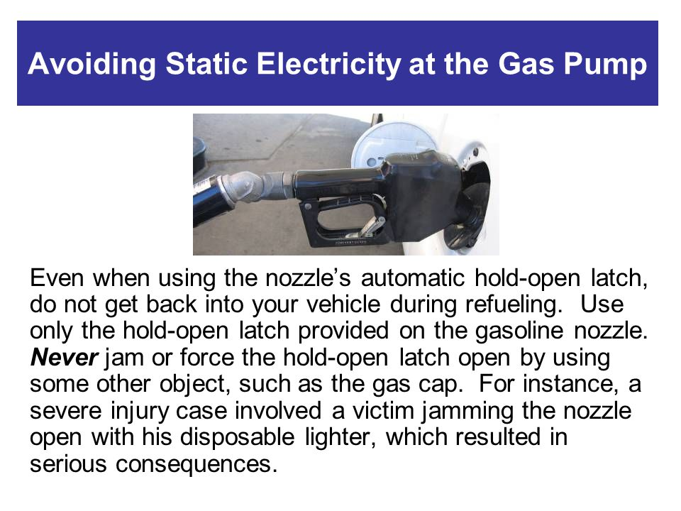Avoiding Static Electricity at the Gas Pump Even when using the nozzles automatic hold-open latch, do not get back into your vehicle during refueling.