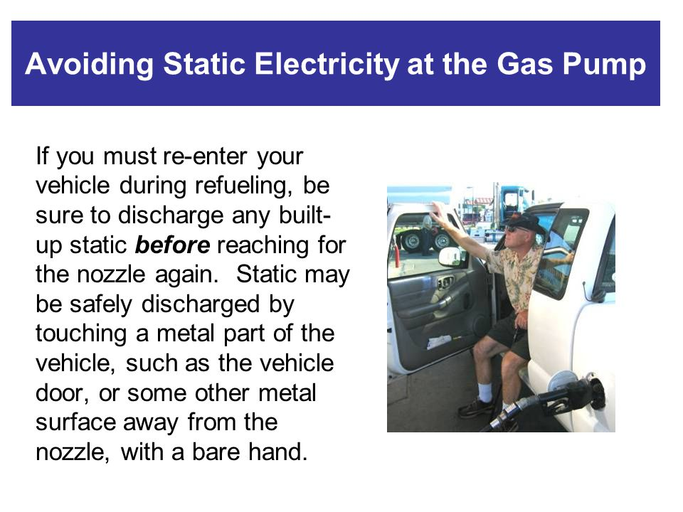Avoiding Static Electricity at the Gas Pump If you must re-enter your vehicle during refueling, be sure to discharge any built- up static before reach