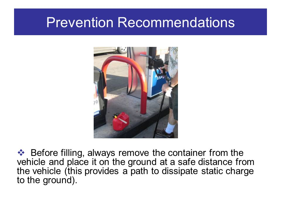 Prevention Recommendations Before filling, always remove the container from the vehicle and place it on the ground at a safe distance from the vehicle