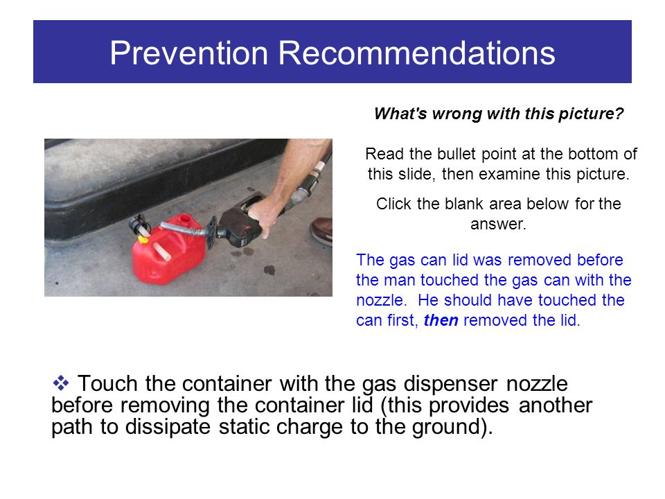 Prevention Recommendations Touch the container with the gas dispenser nozzle before removing the container lid (this provides another path to dissipat