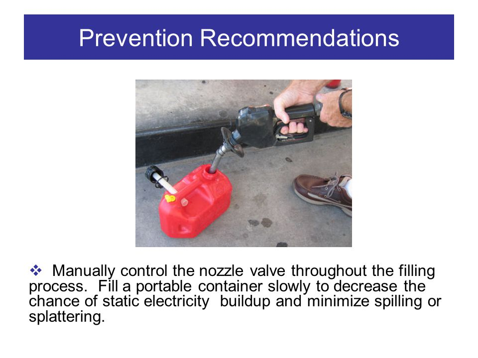 Prevention Recommendations Manually control the nozzle valve throughout the filling process. Fill a portable container slowly to decrease the chance o