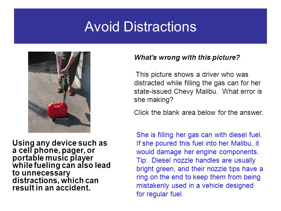 Avoid Distractions Using any device such as a cell phone, pager, or portable music player while fueling can also lead to unnecessary distractions, whi