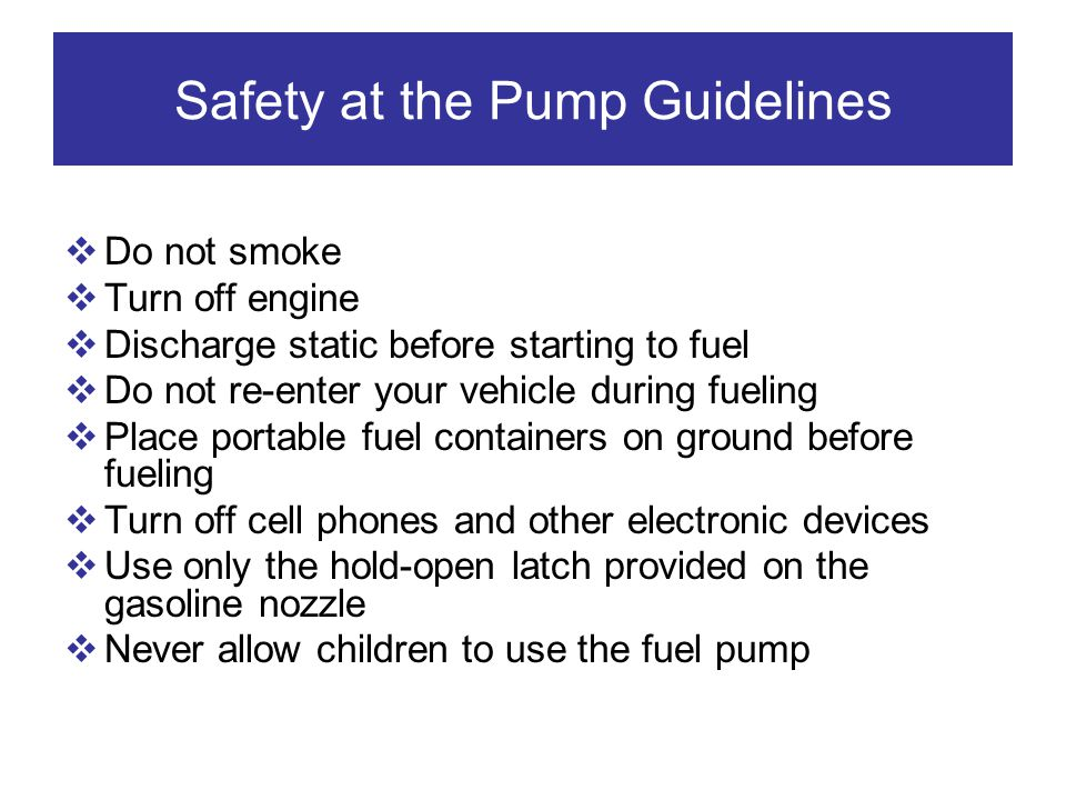 Safety at the Pump Guidelines Do not smoke Turn off engine Discharge static before starting to fuel Do not re-enter your vehicle during fueling Place