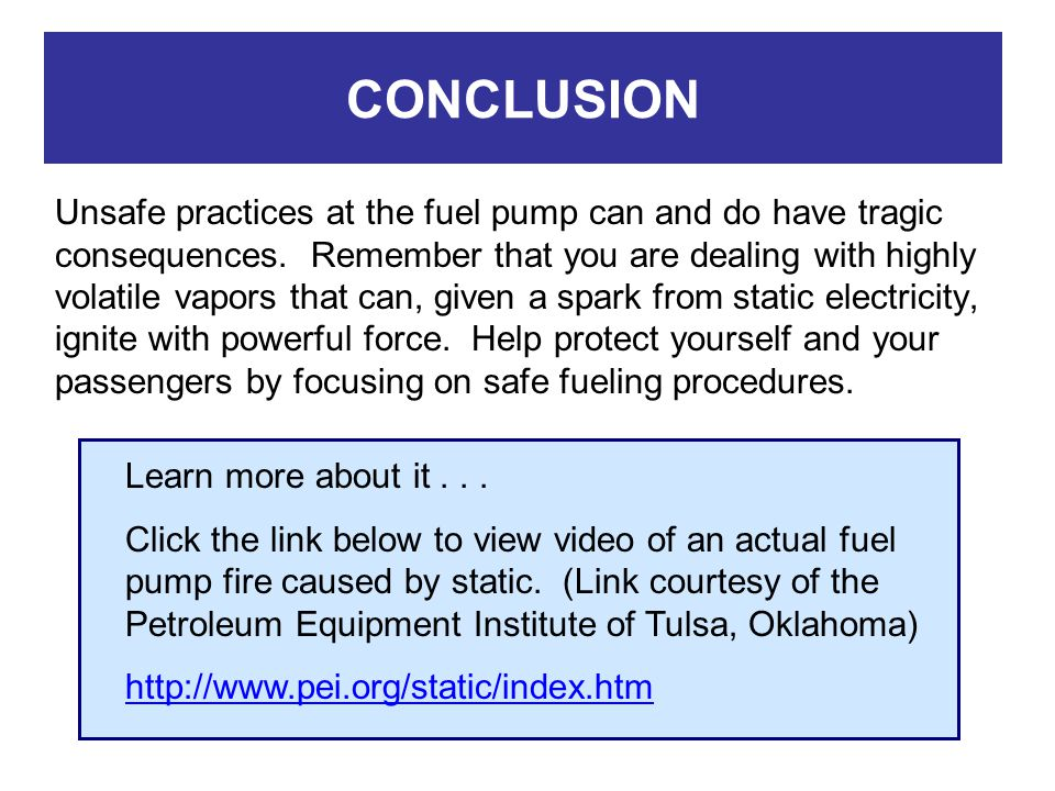 CONCLUSION Unsafe practices at the fuel pump can and do have tragic consequences. Remember that you are dealing with highly volatile vapors that can,