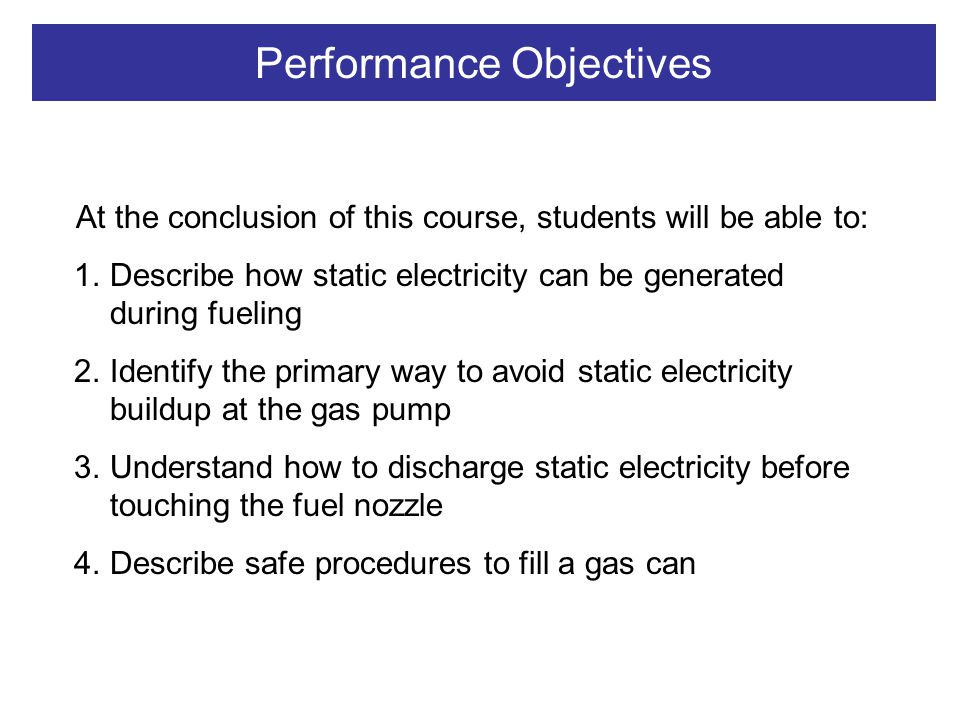 Performance Objectives At the conclusion of this course, students will be able to: 1.Describe how static electricity can be generated during fueling 2