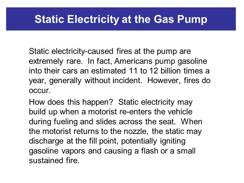 Static Electricity at the Gas Pump Static electricity-caused fires at the pump are extremely rare. In fact, Americans pump gasoline into their cars an