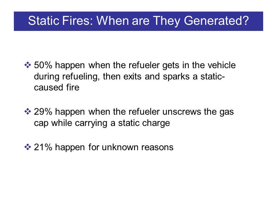 Static Fires: When are They Generated? 50% happen when the refueler gets in the vehicle during refueling, then exits and sparks a static- caused fire