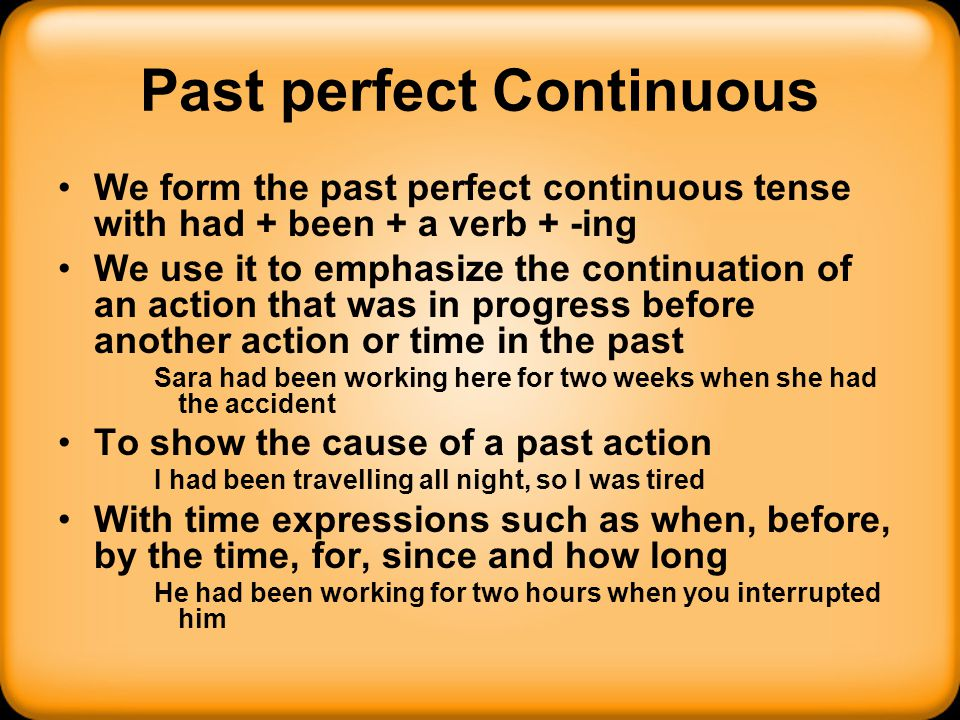 Past perfect Continuous We form the past perfect continuous tense with had + been + a verb + -ing We use it to emphasize the continuation of an action