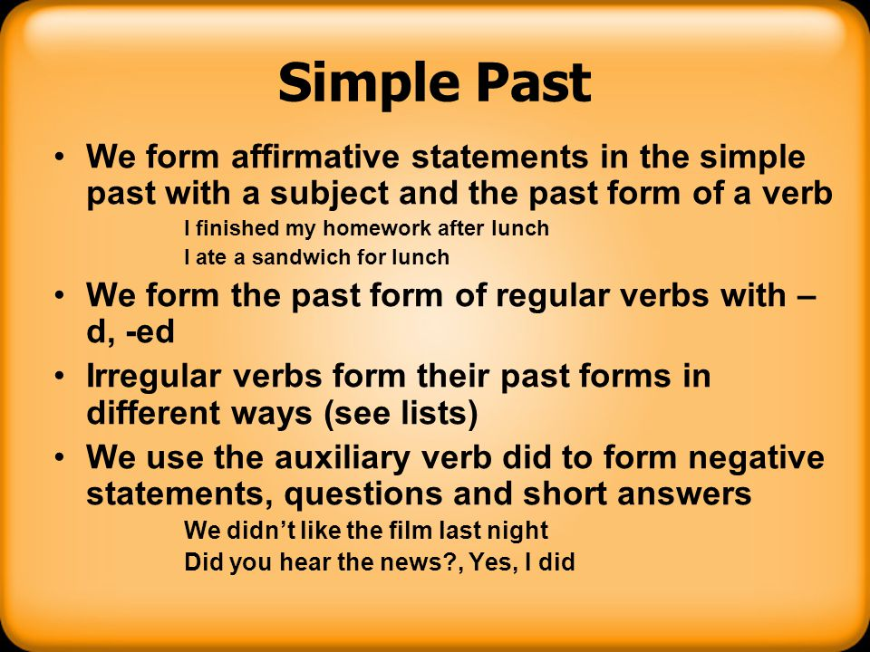 Simple Past We form affirmative statements in the simple past with a subject and the past form of a verb I finished my homework after lunch I ate a sa