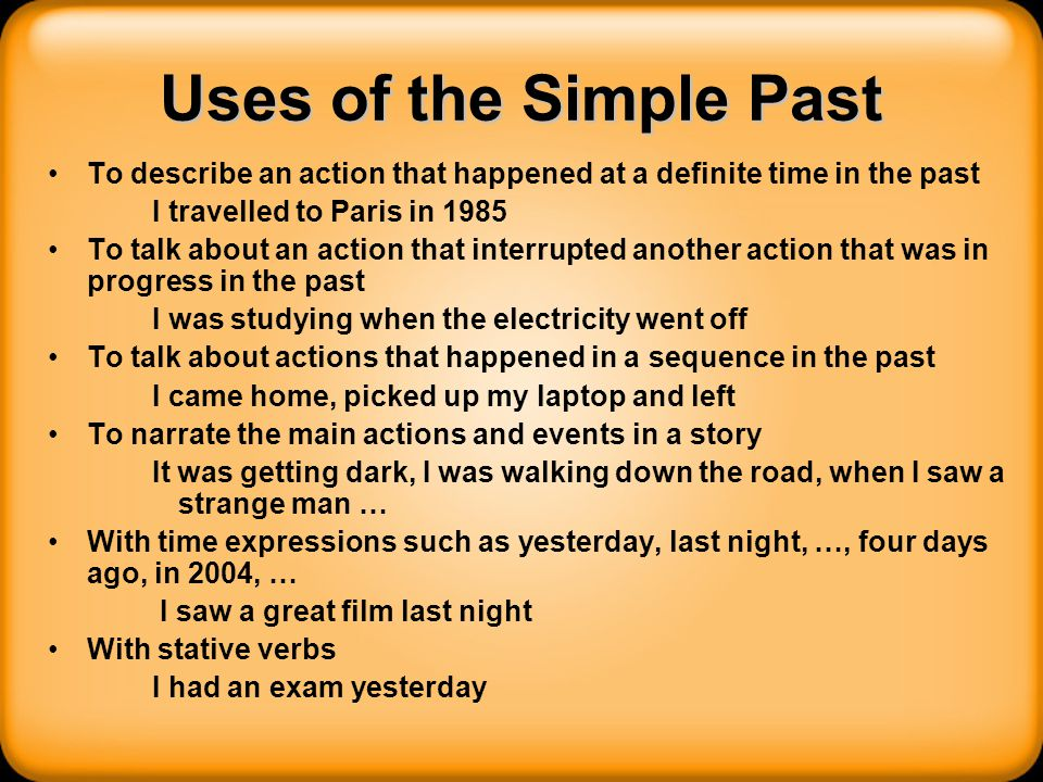 Uses of the Simple Past To describe an action that happened at a definite time in the past I travelled to Paris in 1985 To talk about an action that i