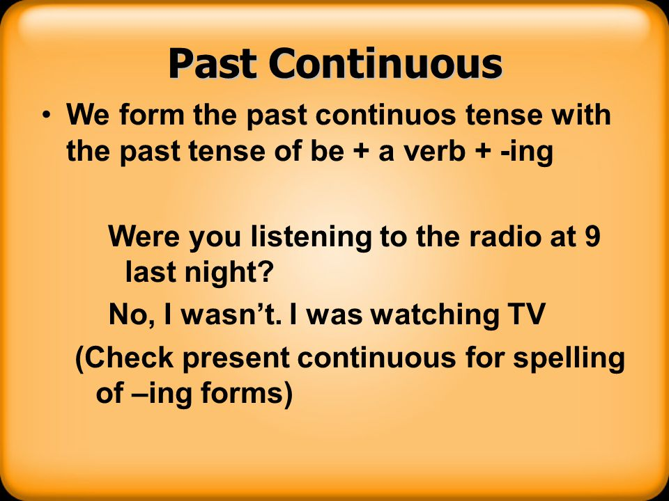 Past Continuous We form the past continuos tense with the past tense of be + a verb + -ing Were you listening to the radio at 9 last night? No, I wasn