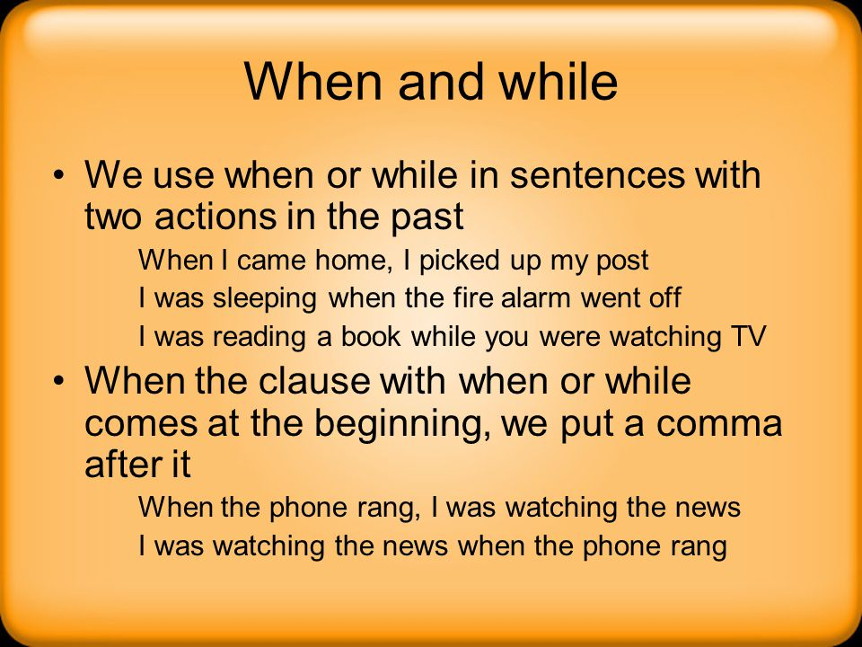 When and while We use when or while in sentences with two actions in the past When I came home, I picked up my post I was sleeping when the fire alarm