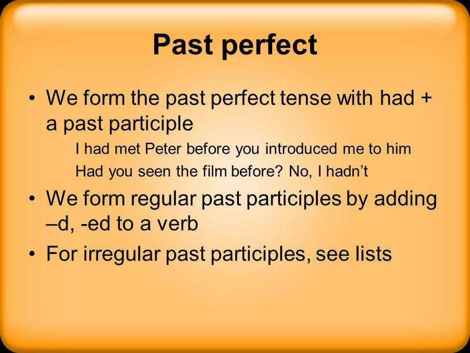 Past perfect We form the past perfect tense with had + a past participle I had met Peter before you introduced me to him Had you seen the film before?