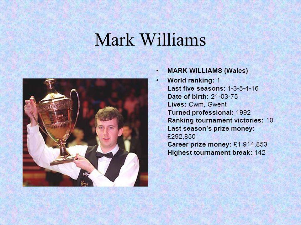 Mark Williams MARK WILLIAMS (Wales) World ranking: 1 Last five seasons: 1-3-5-4-16 Date of birth: 21-03-75 Lives: Cwm, Gwent Turned professional: 1992