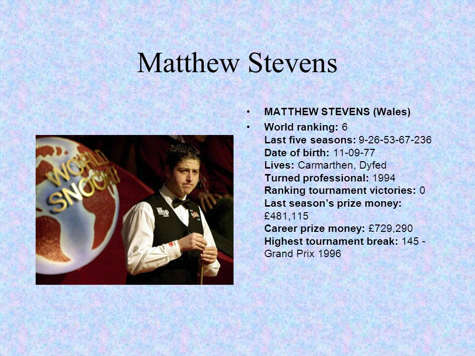Matthew Stevens MATTHEW STEVENS (Wales) World ranking: 6 Last five seasons: 9-26-53-67-236 Date of birth: 11-09-77 Lives: Carmarthen, Dyfed Turned professional: 1994 Ranking tournament victories: 0 Last seasons prize money: £481,115 Career prize money: £729,290 Highest tournament break: 145 - Grand Prix 1996
