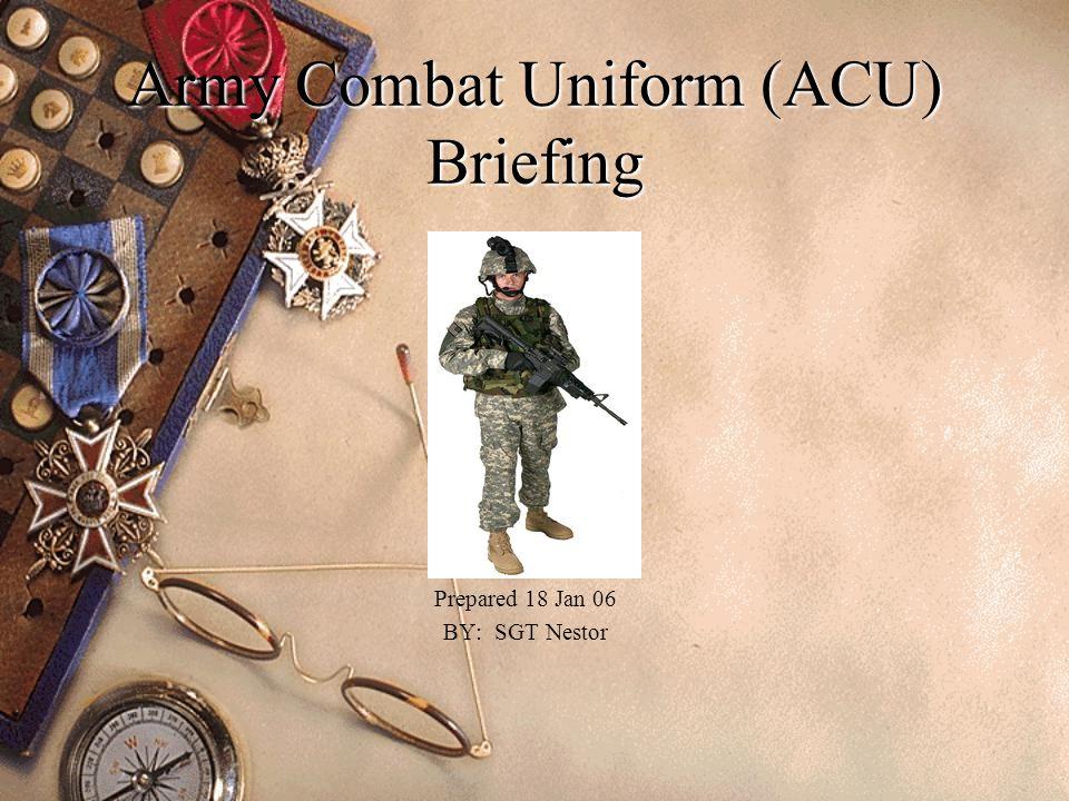 Army Combat Uniform (ACU) Briefing Prepared 18 Jan 06 BY: SGT Nestor