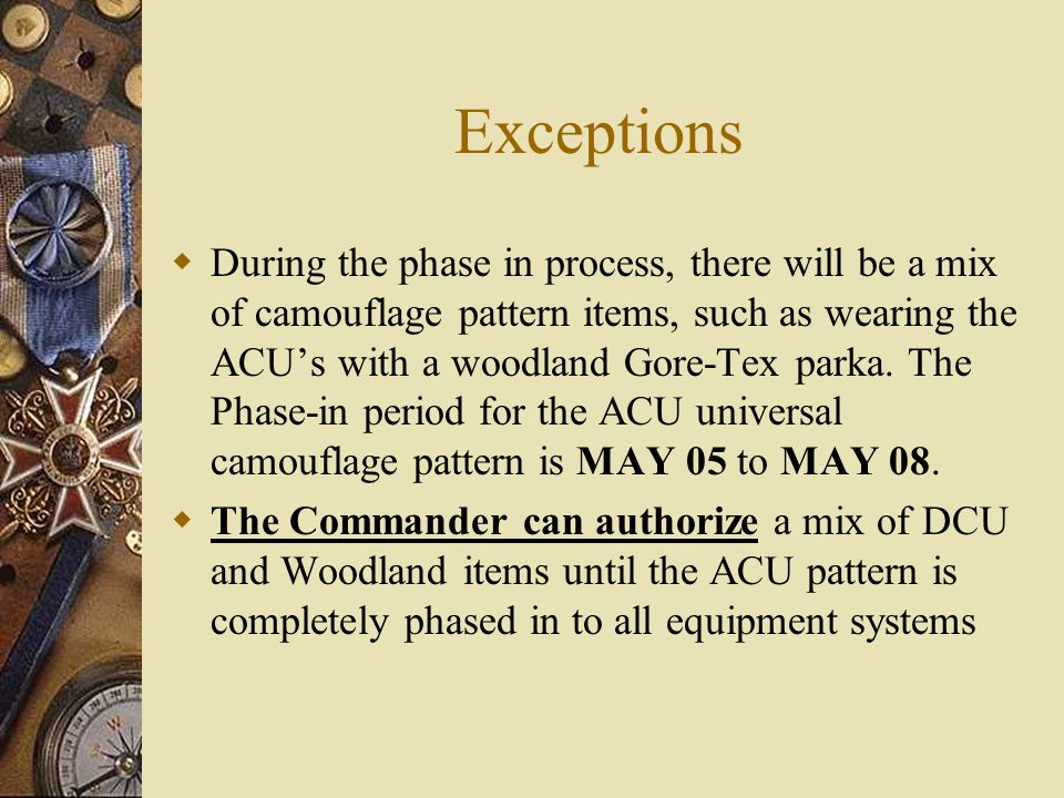 Exceptions During the phase in process, there will be a mix of camouflage pattern items, such as wearing the ACUs with a woodland Gore-Tex parka. The