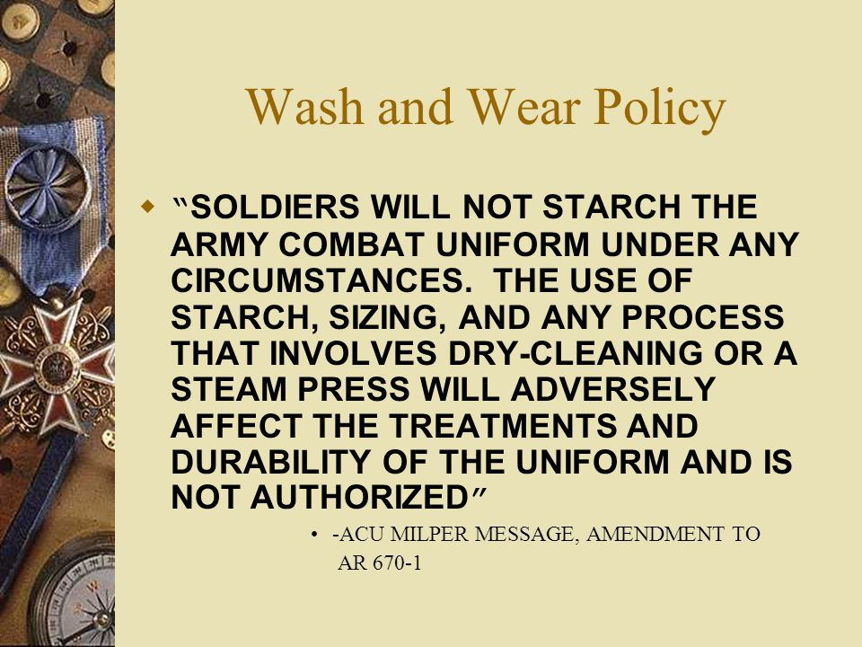Wash and Wear Policy SOLDIERS WILL NOT STARCH THE ARMY COMBAT UNIFORM UNDER ANY CIRCUMSTANCES. THE USE OF STARCH, SIZING, AND ANY PROCESS THAT INVOLVE