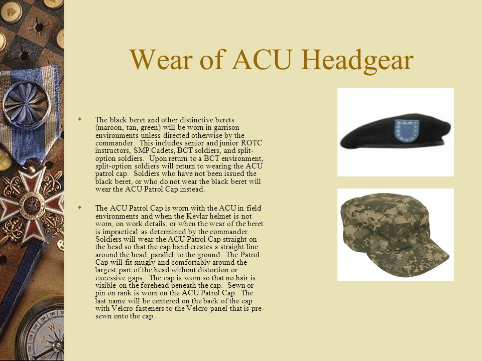 Wear of ACU Headgear The black beret and other distinctive berets (maroon, tan, green) will be worn in garrison environments unless directed otherwise