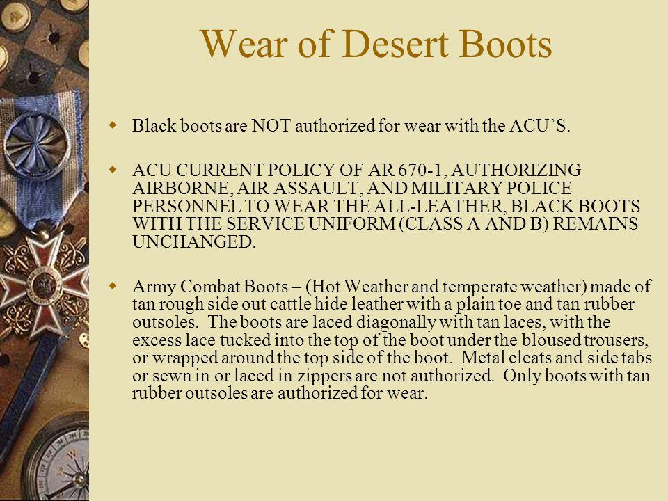 Wear of Desert Boots Black boots are NOT authorized for wear with the ACUS. ACU CURRENT POLICY OF AR 670-1, AUTHORIZING AIRBORNE, AIR ASSAULT, AND MIL