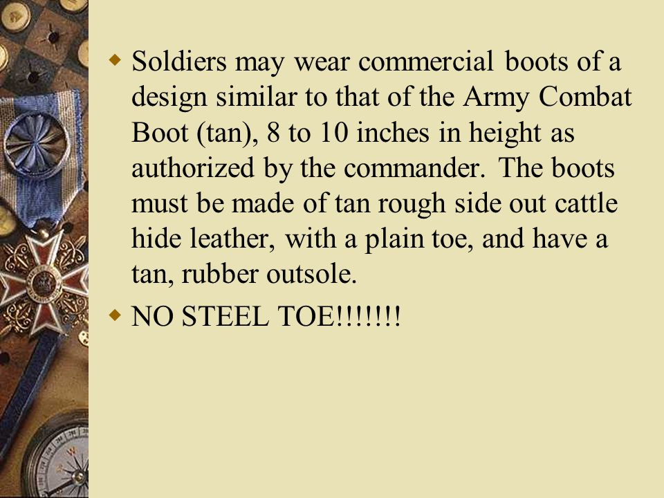 Soldiers may wear commercial boots of a design similar to that of the Army Combat Boot (tan), 8 to 10 inches in height as authorized by the commander.