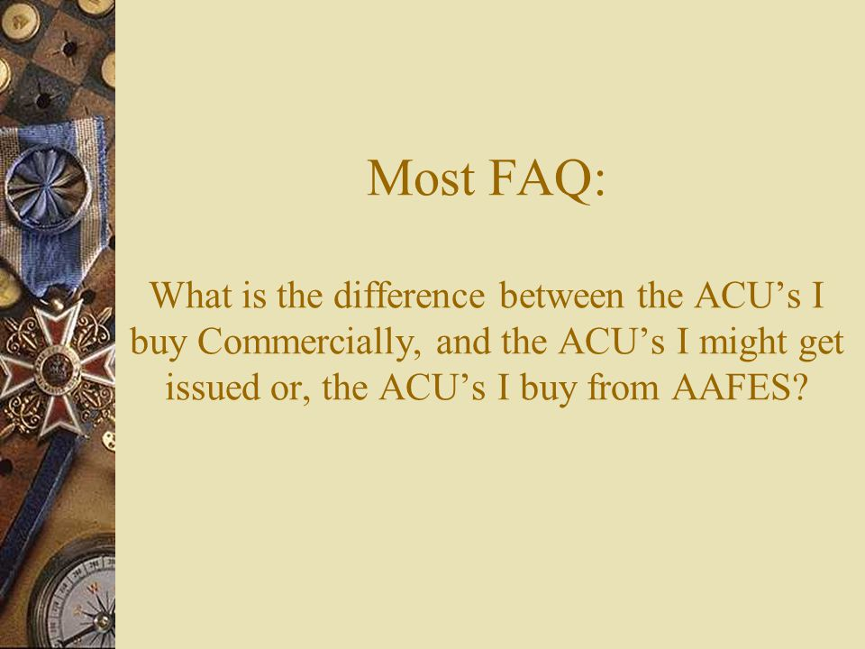 Most FAQ: What is the difference between the ACUs I buy Commercially, and the ACUs I might get issued or, the ACUs I buy from AAFES?