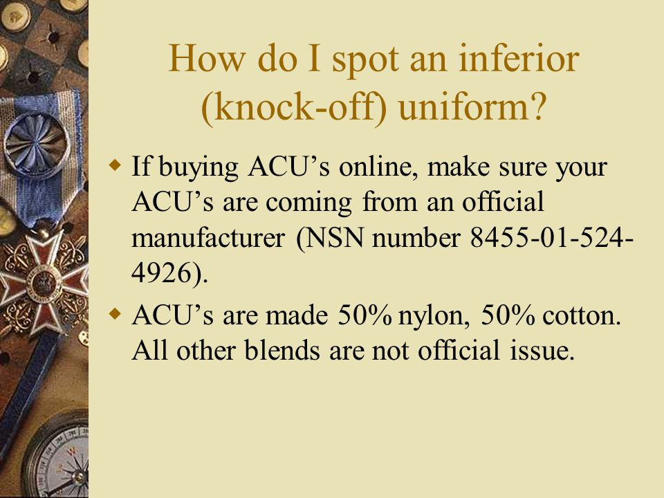 How do I spot an inferior (knock-off) uniform? If buying ACUs online, make sure your ACUs are coming from an official manufacturer (NSN number 8455-01