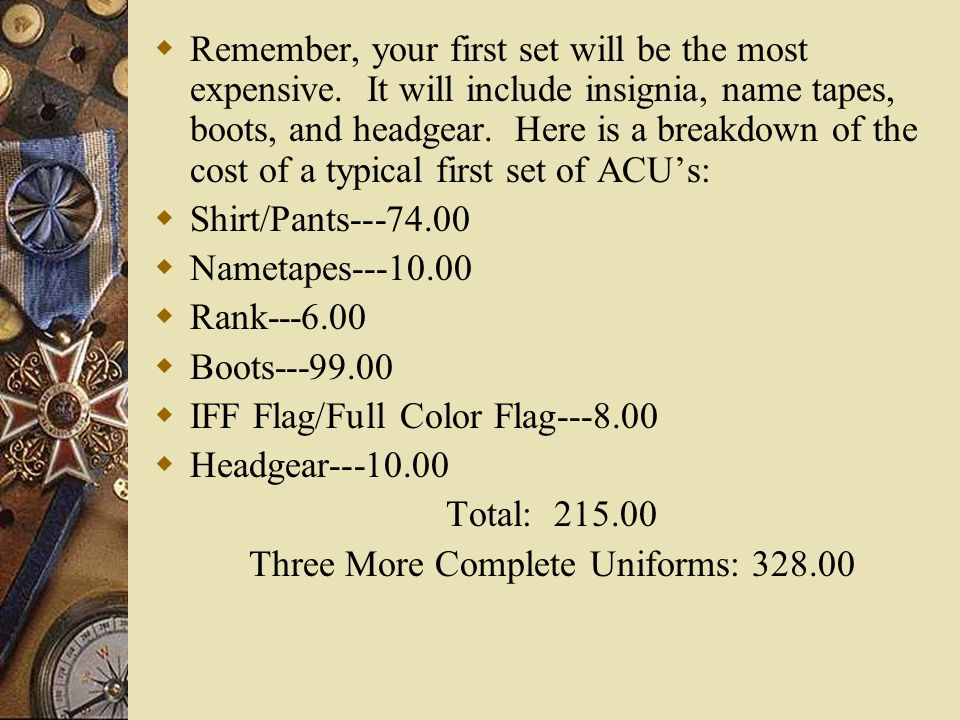 Remember, your first set will be the most expensive. It will include insignia, name tapes, boots, and headgear. Here is a breakdown of the cost of a t