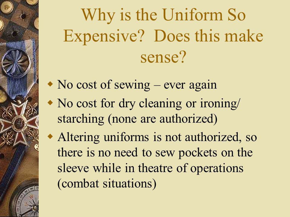 Why is the Uniform So Expensive? Does this make sense? No cost of sewing – ever again No cost for dry cleaning or ironing/ starching (none are authori