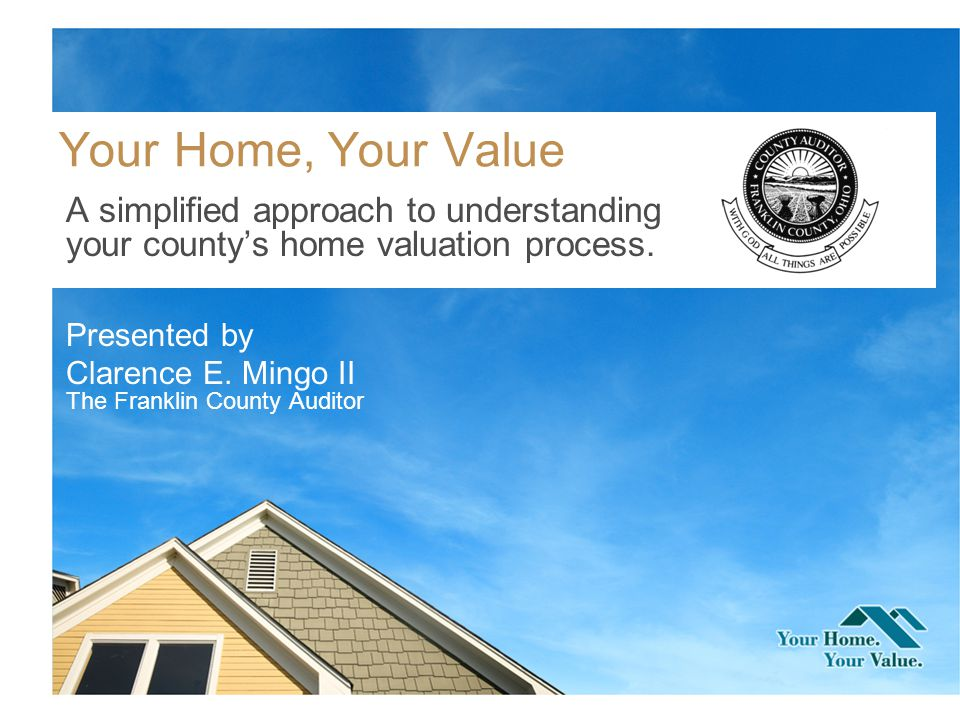 Your Home, Your Value A simplified approach to understanding your countys home valuation process.