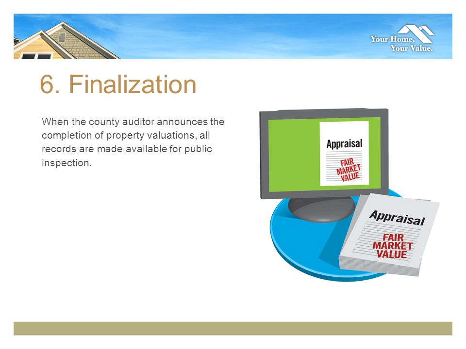 6. Finalization When the county auditor announces the completion of property valuations, all records are made available for public inspection.