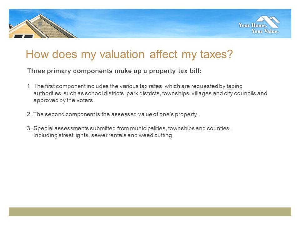 How does my valuation affect my taxes. Three primary components make up a property tax bill: 1.
