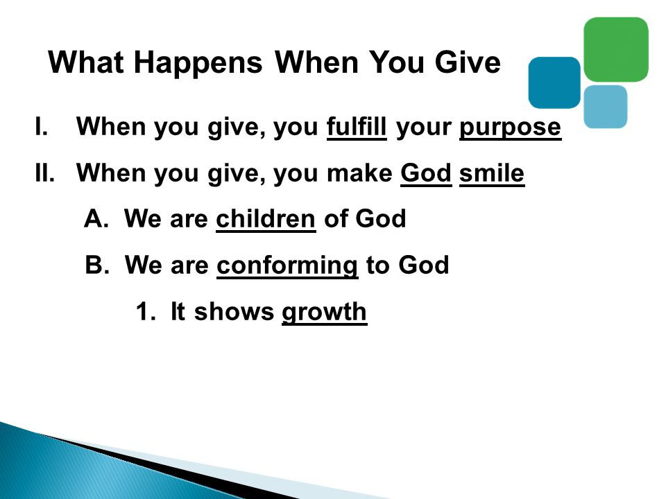 What Happens When You Give I.When you give, you fulfill your purpose II.When you give, you make God smile A.