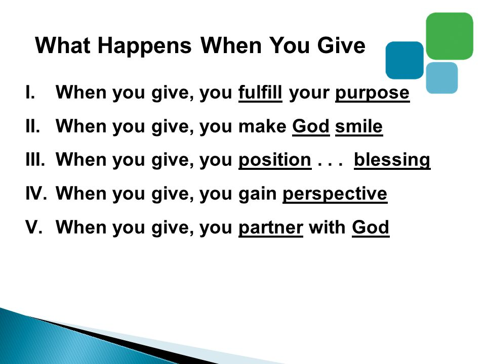 What Happens When You Give I.When you give, you fulfill your purpose II.When you give, you make God smile III.When you give, you position...
