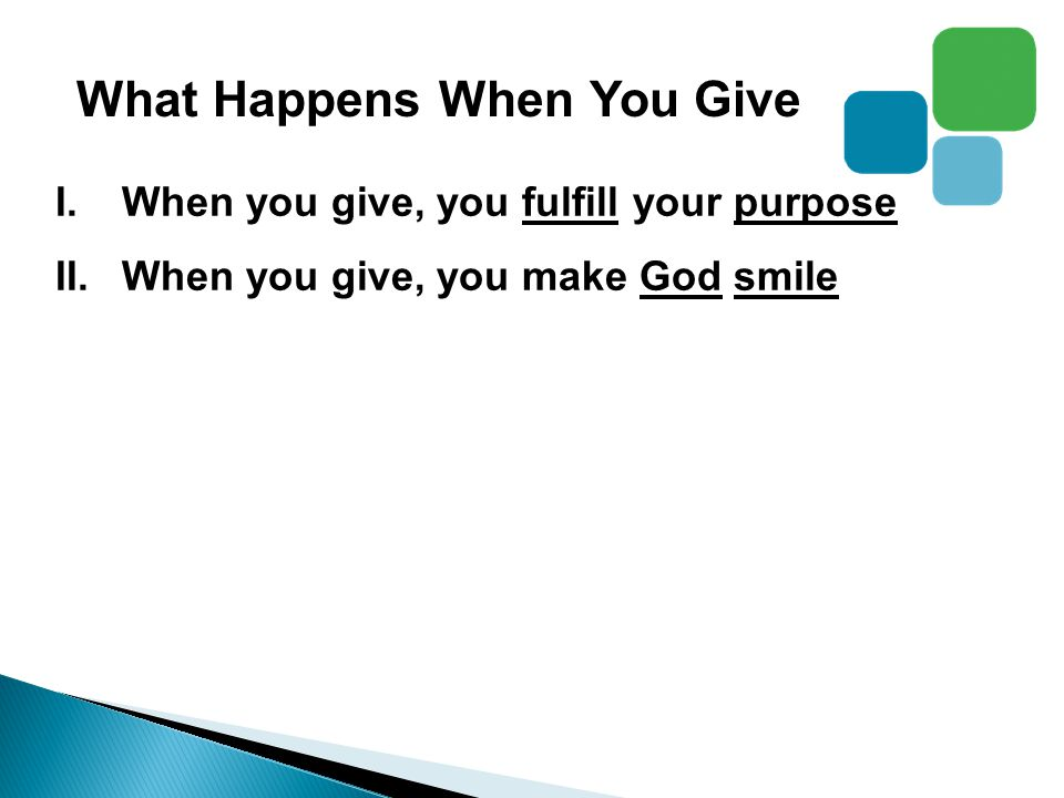 What Happens When You Give I.When you give, you fulfill your purpose II.When you give, you make God smile