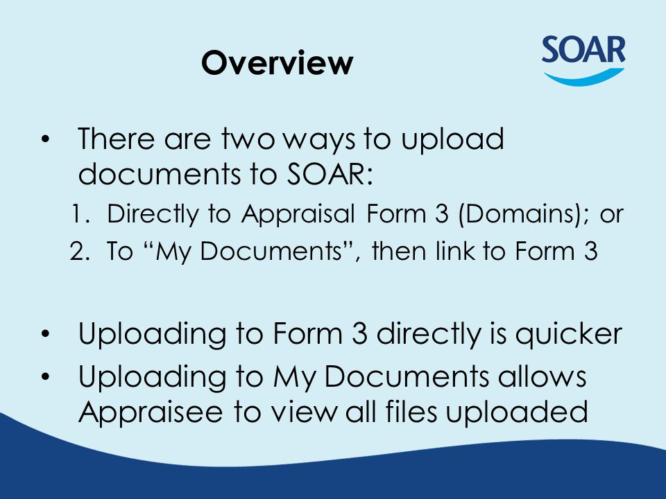 Overview There are two ways to upload documents to SOAR: 1.Directly to Appraisal Form 3 (Domains); or 2.To My Documents, then link to Form 3 Uploading to Form 3 directly is quicker Uploading to My Documents allows Appraisee to view all files uploaded