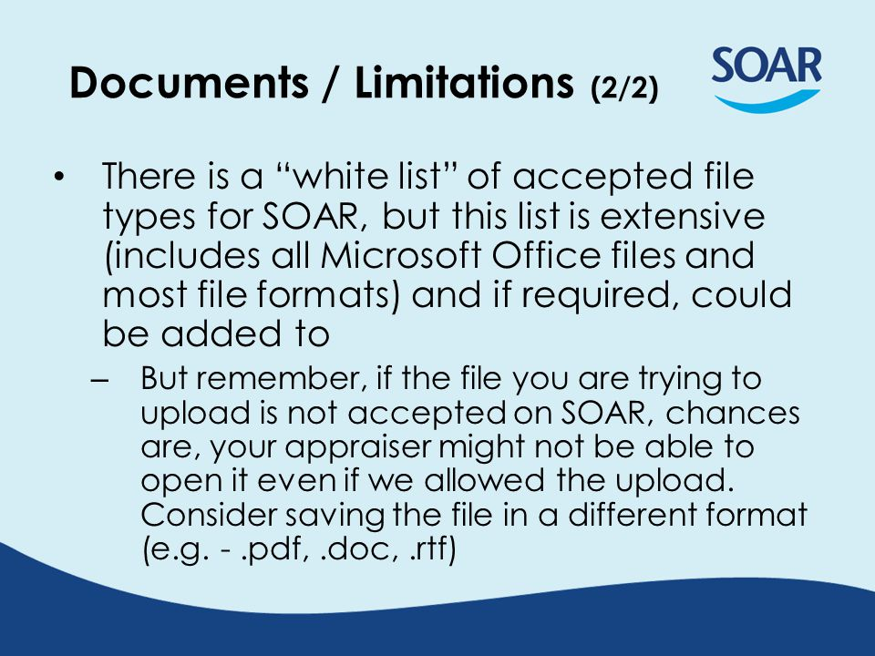 Documents / Limitations (2/2) There is a white list of accepted file types for SOAR, but this list is extensive (includes all Microsoft Office files and most file formats) and if required, could be added to – But remember, if the file you are trying to upload is not accepted on SOAR, chances are, your appraiser might not be able to open it even if we allowed the upload.
