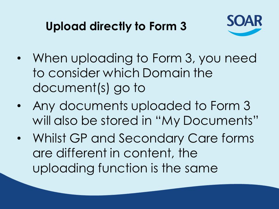 Upload directly to Form 3 When uploading to Form 3, you need to consider which Domain the document(s) go to Any documents uploaded to Form 3 will also be stored in My Documents Whilst GP and Secondary Care forms are different in content, the uploading function is the same