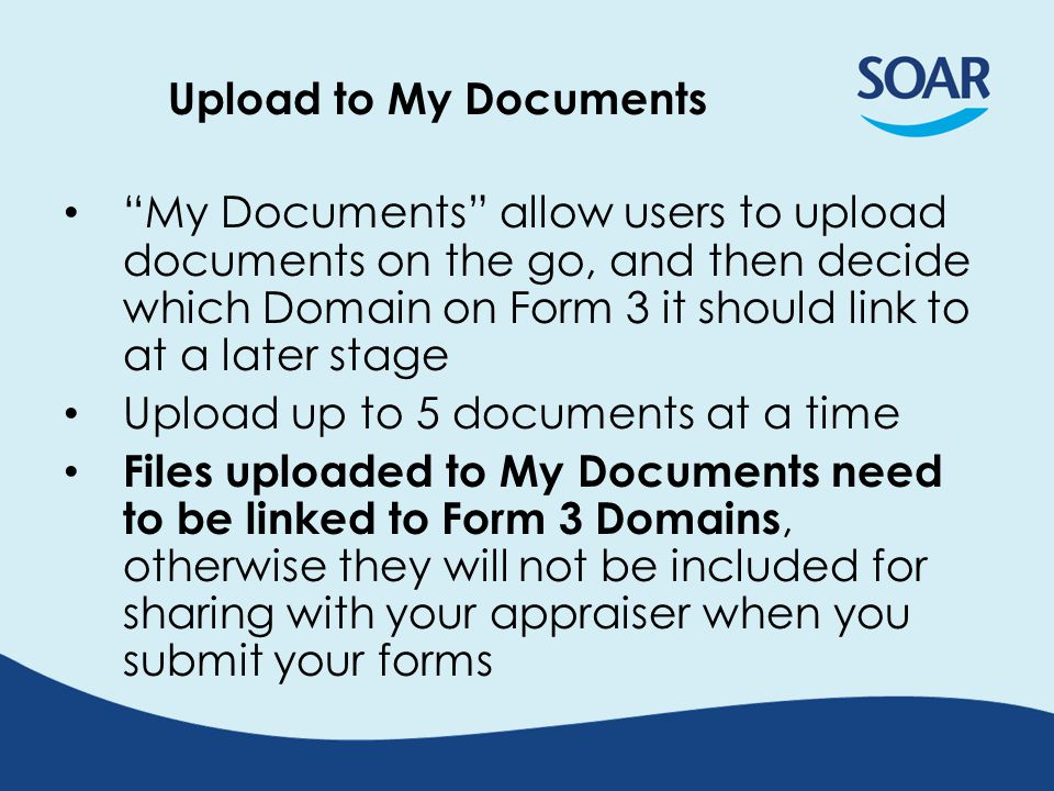 Upload to My Documents My Documents allow users to upload documents on the go, and then decide which Domain on Form 3 it should link to at a later stage Upload up to 5 documents at a time Files uploaded to My Documents need to be linked to Form 3 Domains, otherwise they will not be included for sharing with your appraiser when you submit your forms